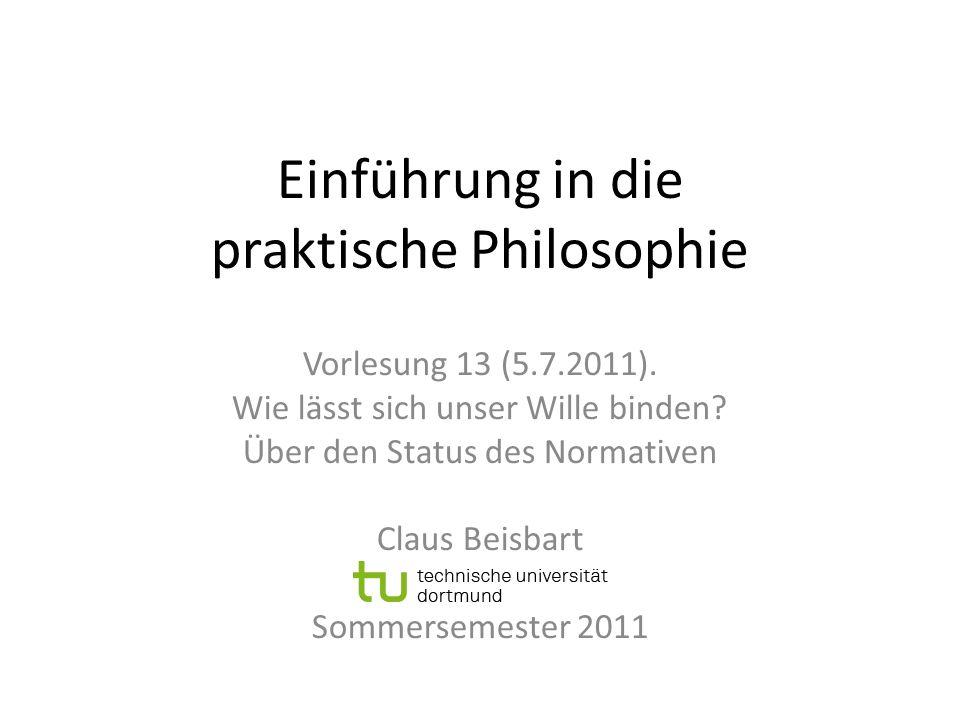 Einführung in die praktische Philosophie Vorlesung 13 (5.7.2011). Wie lässt sich unser Wille binden? Über den Status des Normativen Claus Beisbart Som