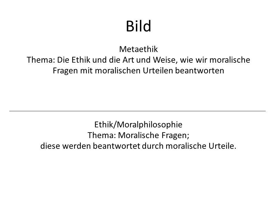 Bild Ethik/Moralphilosophie Thema: Moralische Fragen; diese werden beantwortet durch moralische Urteile. Metaethik Thema: Die Ethik und die Art und We