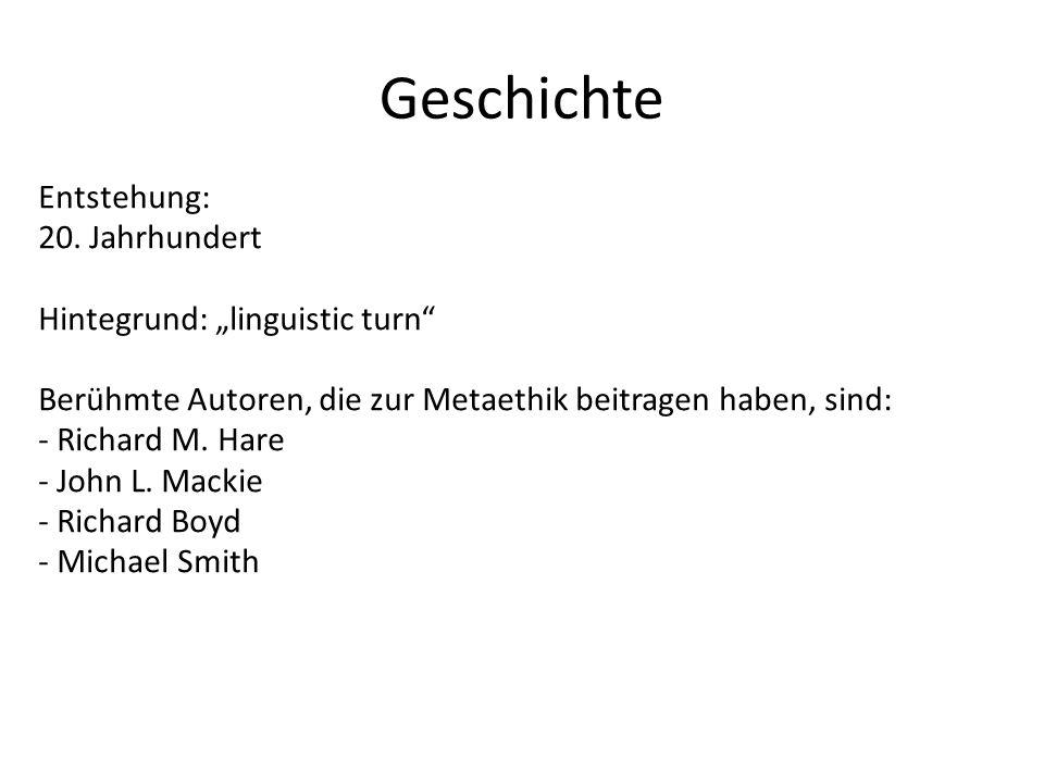 Geschichte Entstehung: 20. Jahrhundert Hintegrund: linguistic turn Berühmte Autoren, die zur Metaethik beitragen haben, sind: - Richard M. Hare - John