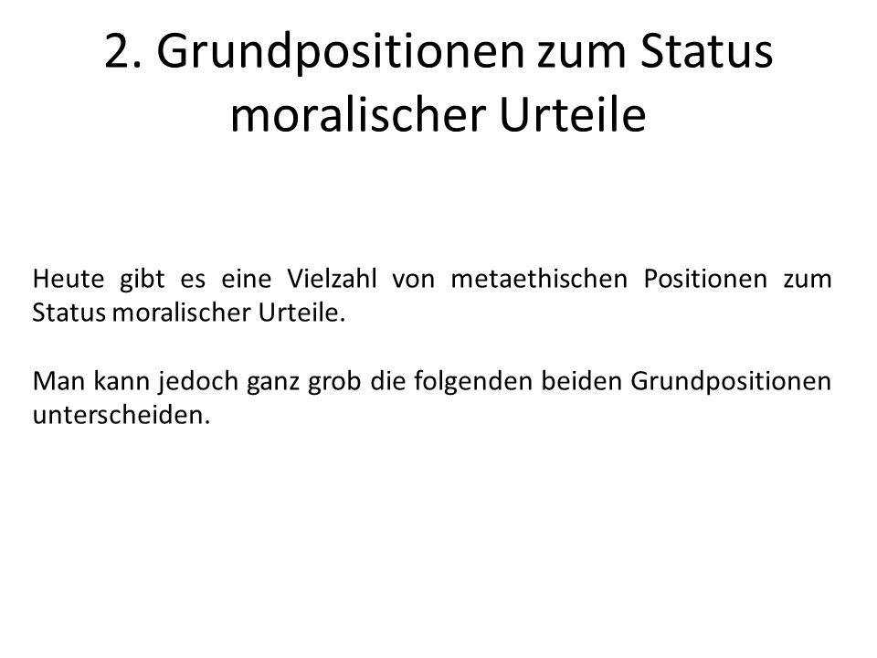 2. Grundpositionen zum Status moralischer Urteile Heute gibt es eine Vielzahl von metaethischen Positionen zum Status moralischer Urteile. Man kann je