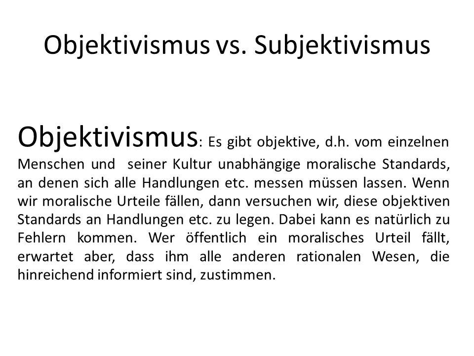 Objektivismus vs. Subjektivismus Objektivismus : Es gibt objektive, d.h. vom einzelnen Menschen und seiner Kultur unabhängige moralische Standards, an