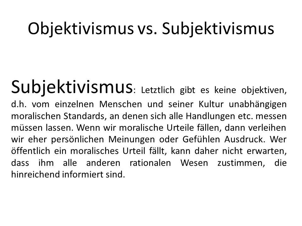 Objektivismus vs. Subjektivismus Subjektivismus : Letztlich gibt es keine objektiven, d.h. vom einzelnen Menschen und seiner Kultur unabhängigen moral
