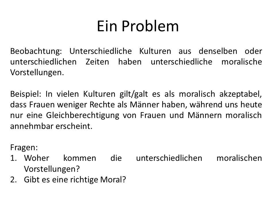 Ein Problem Beobachtung: Unterschiedliche Kulturen aus denselben oder unterschiedlichen Zeiten haben unterschiedliche moralische Vorstellungen. Beispi
