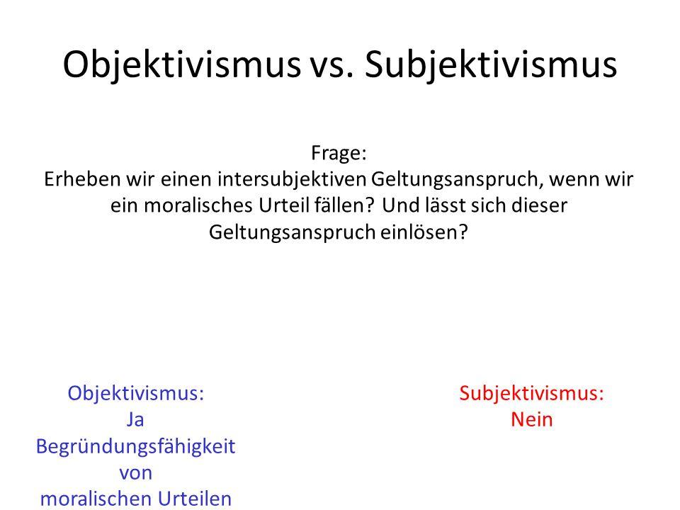 Objektivismus vs. Subjektivismus Frage: Erheben wir einen intersubjektiven Geltungsanspruch, wenn wir ein moralisches Urteil fällen? Und lässt sich di