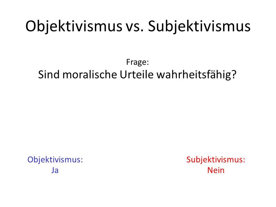 Objektivismus vs. Subjektivismus Frage: Sind moralische Urteile wahrheitsfähig? Objektivismus: Ja Subjektivismus: Nein