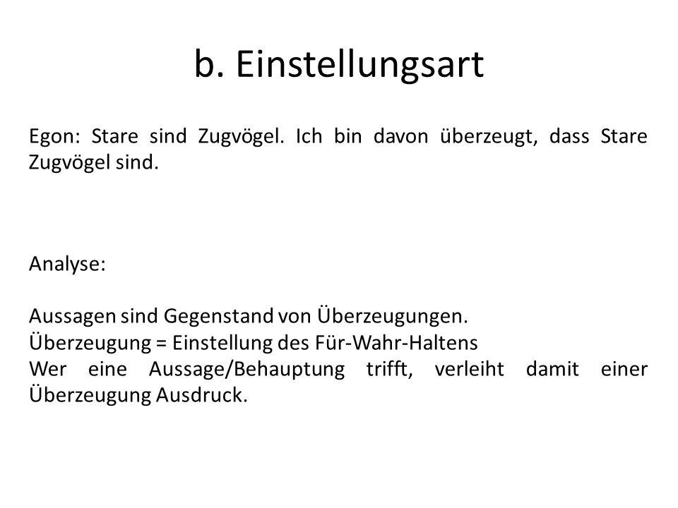 b. Einstellungsart Egon: Stare sind Zugvögel. Ich bin davon überzeugt, dass Stare Zugvögel sind. Analyse: Aussagen sind Gegenstand von Überzeugungen.