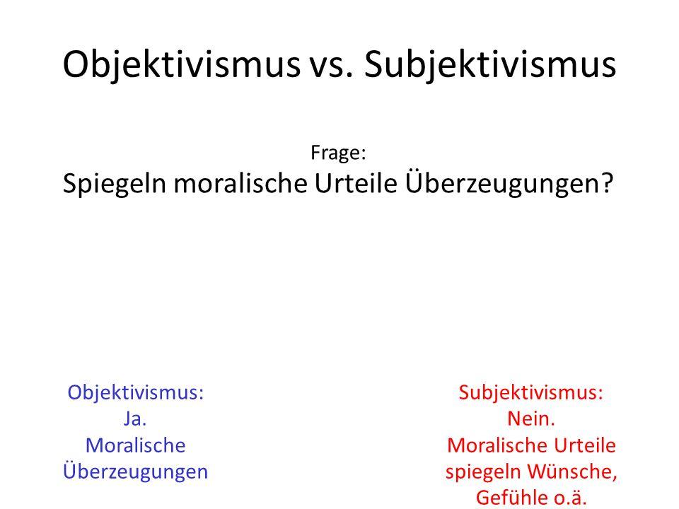 Objektivismus vs. Subjektivismus Frage: Spiegeln moralische Urteile Überzeugungen? Objektivismus: Ja. Moralische Überzeugungen Subjektivismus: Nein. M