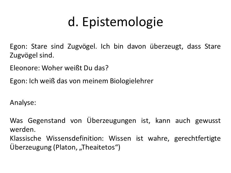 d. Epistemologie Egon: Stare sind Zugvögel. Ich bin davon überzeugt, dass Stare Zugvögel sind. Eleonore: Woher weißt Du das? Egon: Ich weiß das von me