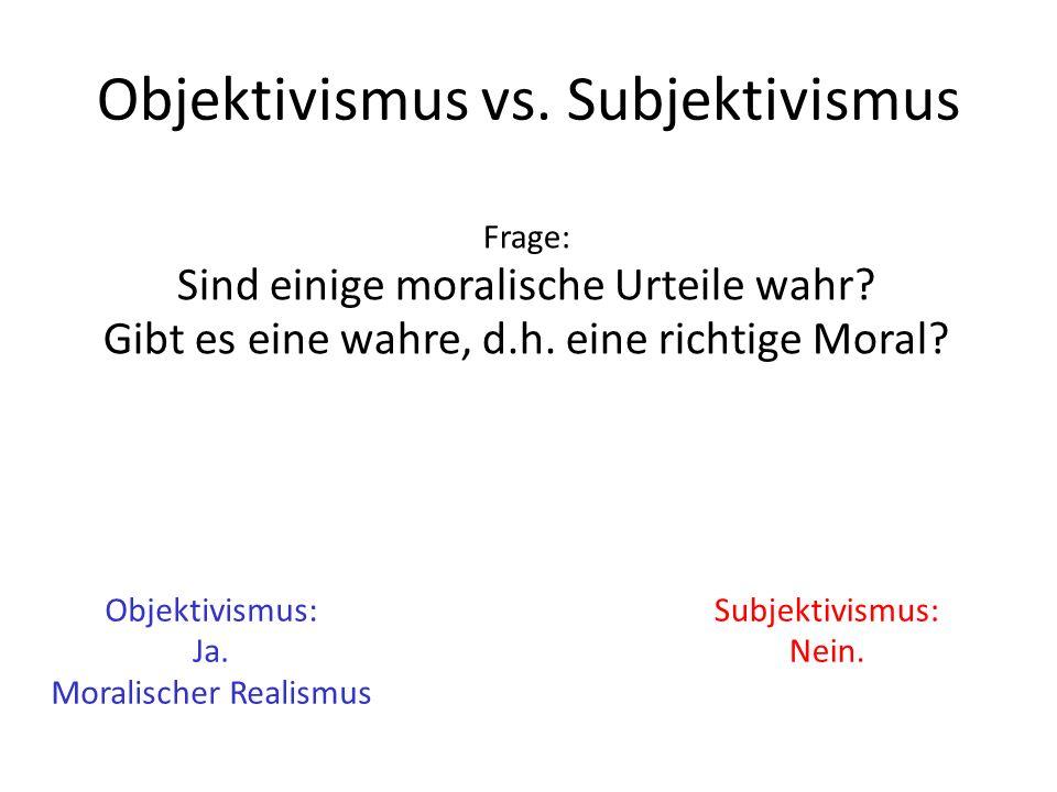 Objektivismus vs. Subjektivismus Frage: Sind einige moralische Urteile wahr? Gibt es eine wahre, d.h. eine richtige Moral? Objektivismus: Ja. Moralisc