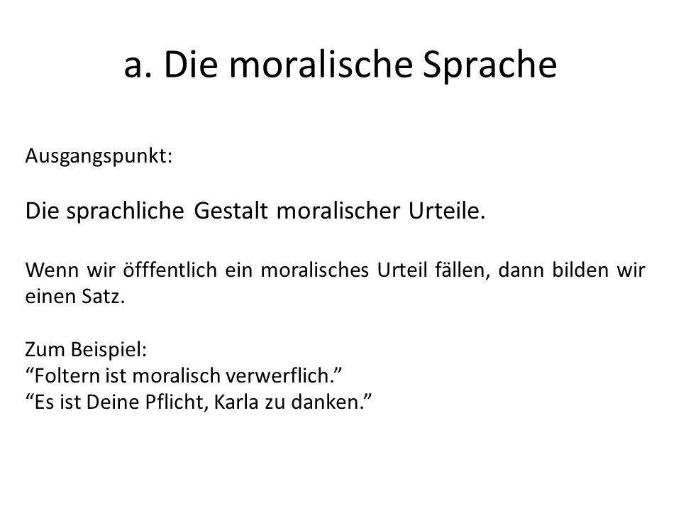 a. Die moralische Sprache Ausgangspunkt: Die sprachliche Gestalt moralischer Urteile. Wenn wir öfffentlich ein moralisches Urteil fällen, dann bilden