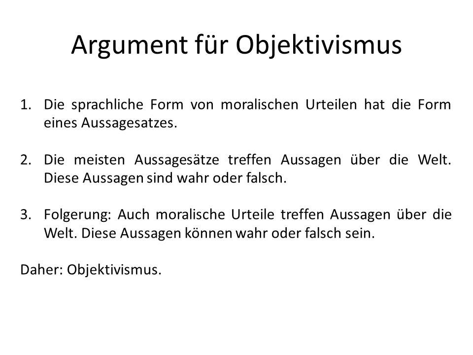 Argument für Objektivismus 1.Die sprachliche Form von moralischen Urteilen hat die Form eines Aussagesatzes. 2.Die meisten Aussagesätze treffen Aussag
