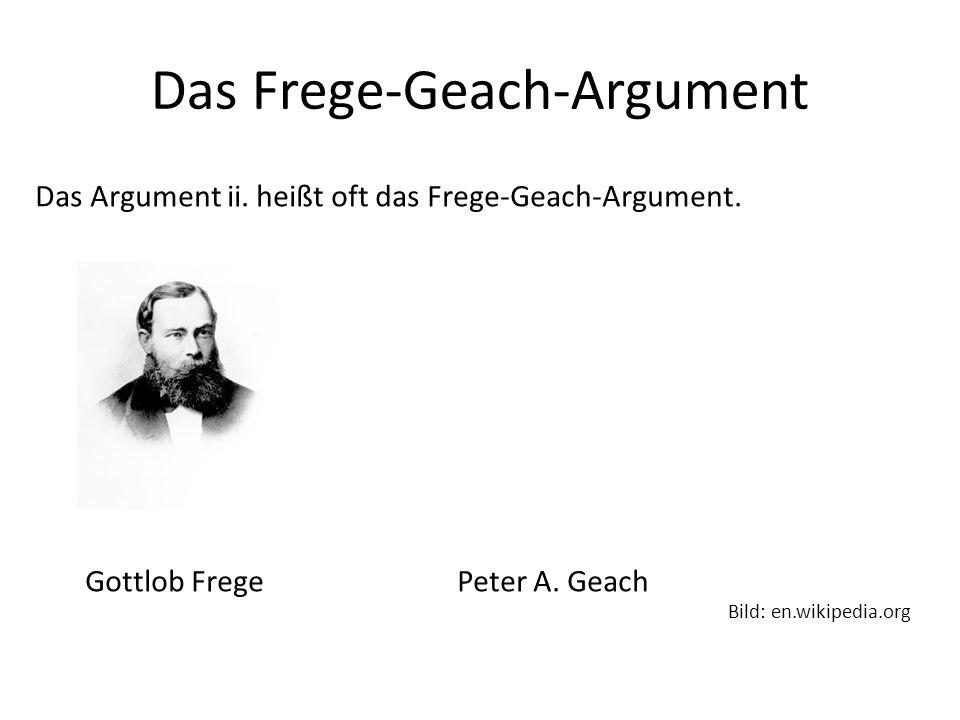 Das Frege-Geach-Argument Das Argument ii. heißt oft das Frege-Geach-Argument. Gottlob Frege Peter A. Geach Bild: en.wikipedia.org