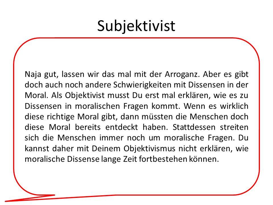 Subjektivist Naja gut, lassen wir das mal mit der Arroganz. Aber es gibt doch auch noch andere Schwierigkeiten mit Dissensen in der Moral. Als Objekti
