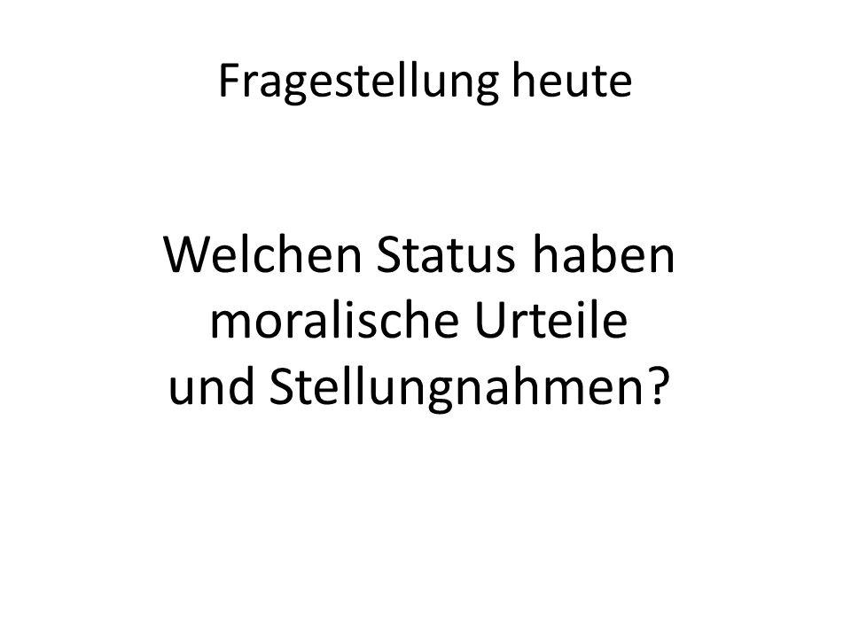 Fragestellung heute Welchen Status haben moralische Urteile und Stellungnahmen?