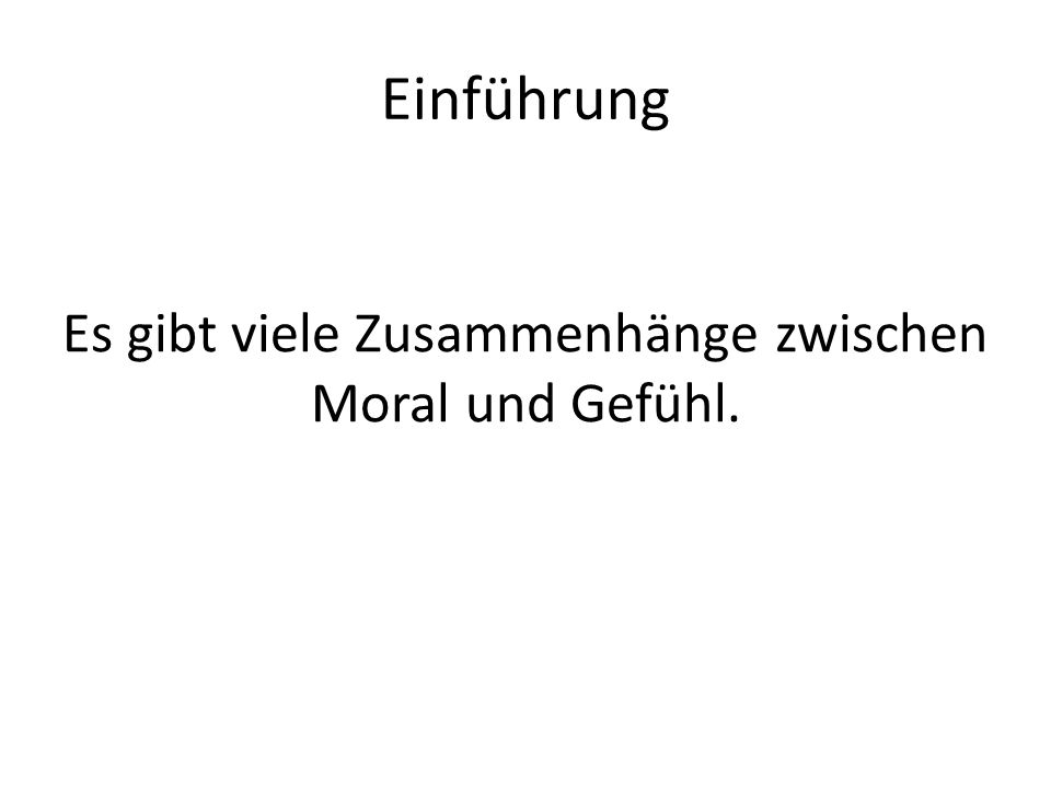Einführung Es gibt viele Zusammenhänge zwischen Moral und Gefühl.