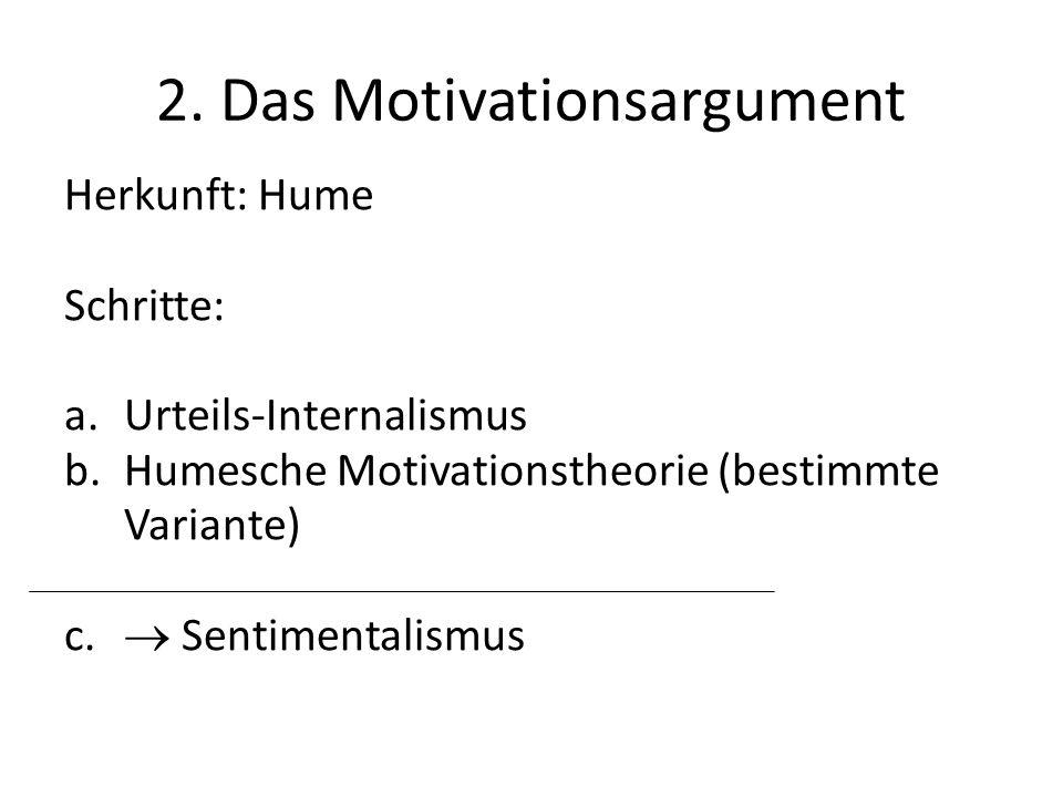 2. Das Motivationsargument Herkunft: Hume Schritte: a.Urteils-Internalismus b.Humesche Motivationstheorie (bestimmte Variante) c. Sentimentalismus