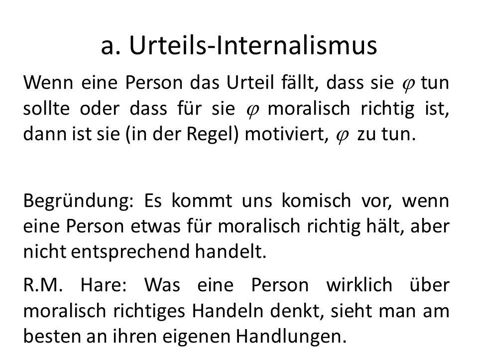 a. Urteils-Internalismus Wenn eine Person das Urteil fällt, dass sie tun sollte oder dass für sie moralisch richtig ist, dann ist sie (in der Regel) m