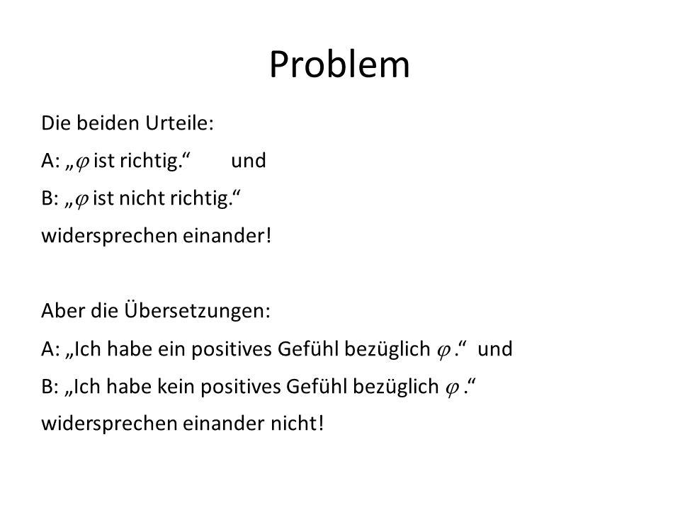 Problem Die beiden Urteile: A: ist richtig. und B: ist nicht richtig. widersprechen einander! Aber die Übersetzungen: A: Ich habe ein positives Gefühl