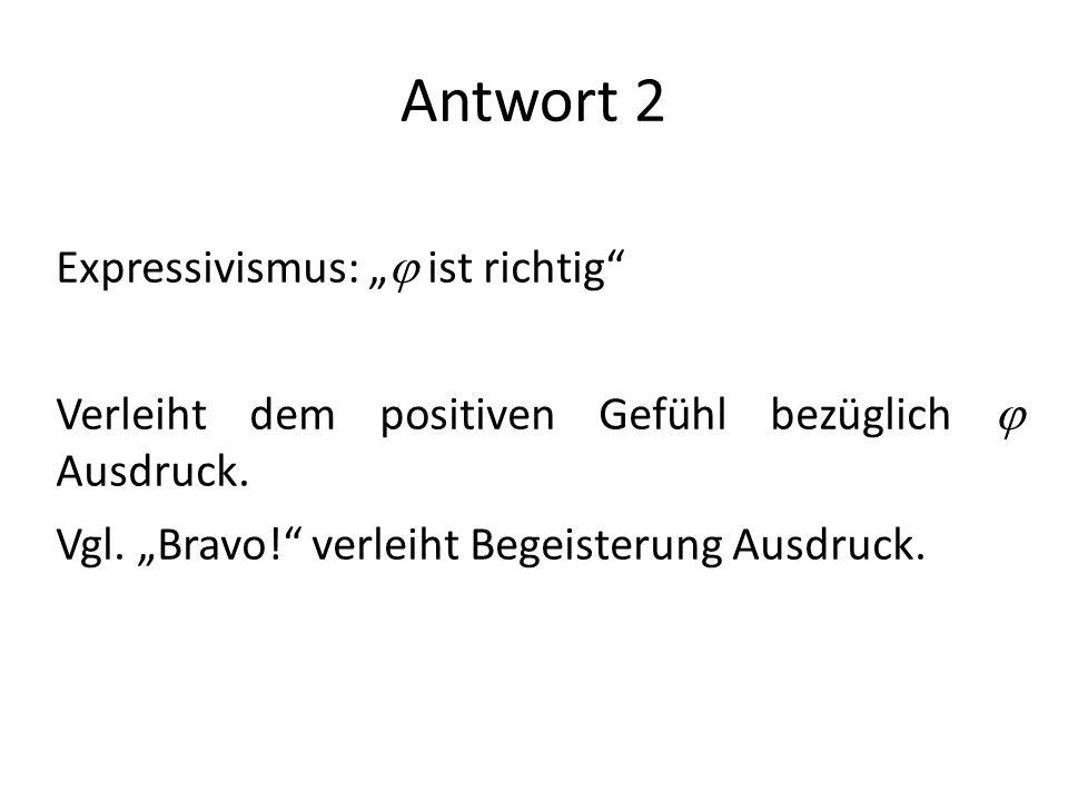Antwort 2 Expressivismus: ist richtig Verleiht dem positiven Gefühl bezüglich Ausdruck. Vgl. Bravo! verleiht Begeisterung Ausdruck.