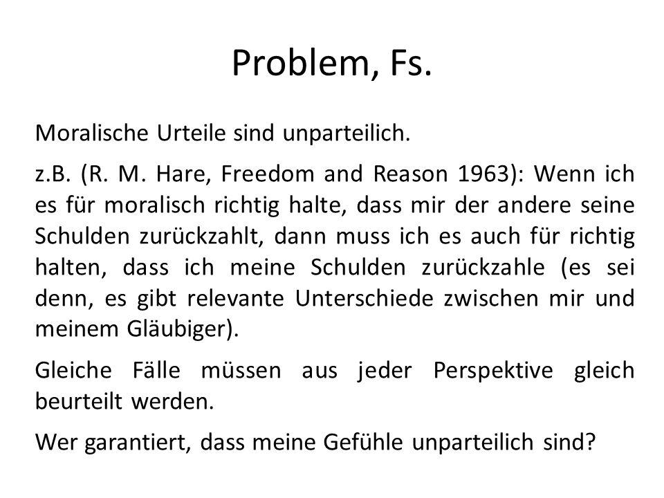 Problem, Fs. Moralische Urteile sind unparteilich. z.B. (R. M. Hare, Freedom and Reason 1963): Wenn ich es für moralisch richtig halte, dass mir der a