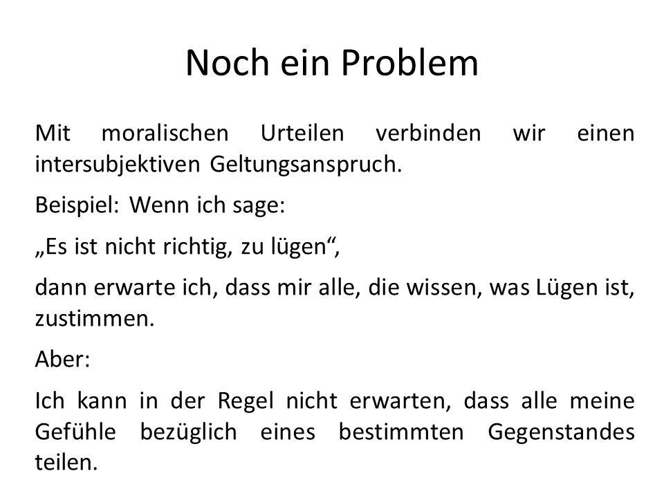 Noch ein Problem Mit moralischen Urteilen verbinden wir einen intersubjektiven Geltungsanspruch. Beispiel: Wenn ich sage: Es ist nicht richtig, zu lüg