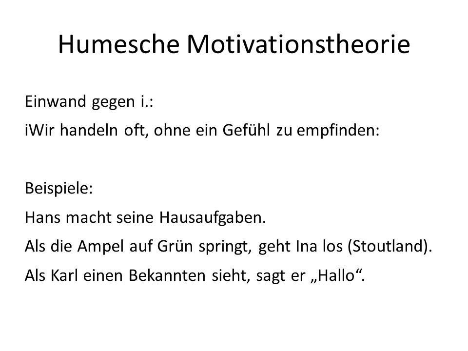 Humesche Motivationstheorie Einwand gegen i.: iWir handeln oft, ohne ein Gefühl zu empfinden: Beispiele: Hans macht seine Hausaufgaben. Als die Ampel