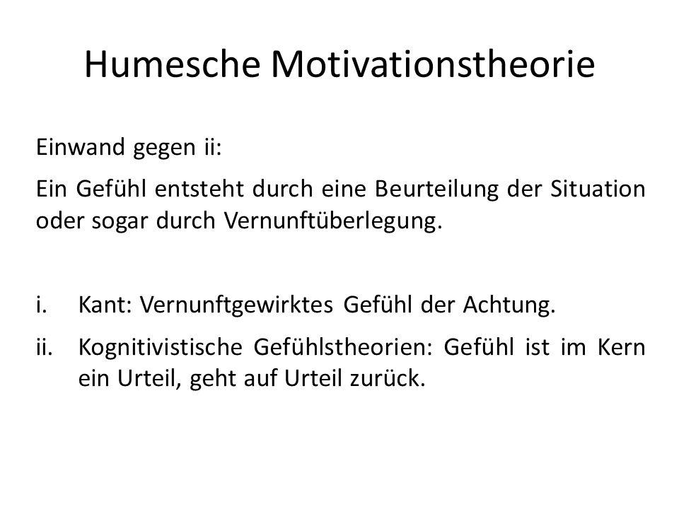 Humesche Motivationstheorie Einwand gegen ii: Ein Gefühl entsteht durch eine Beurteilung der Situation oder sogar durch Vernunftüberlegung. i.Kant: Ve