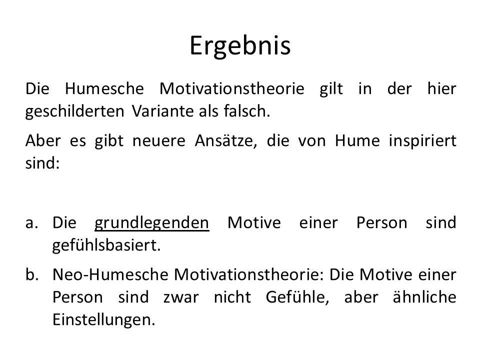 Ergebnis Die Humesche Motivationstheorie gilt in der hier geschilderten Variante als falsch. Aber es gibt neuere Ansätze, die von Hume inspiriert sind