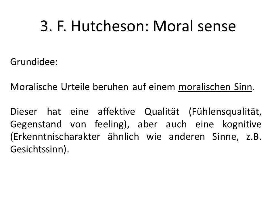3. F. Hutcheson: Moral sense Grundidee: Moralische Urteile beruhen auf einem moralischen Sinn. Dieser hat eine affektive Qualität (Fühlensqualität, Ge