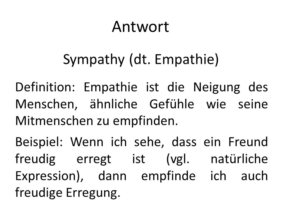 Antwort Sympathy (dt. Empathie) Definition: Empathie ist die Neigung des Menschen, ähnliche Gefühle wie seine Mitmenschen zu empfinden. Beispiel: Wenn