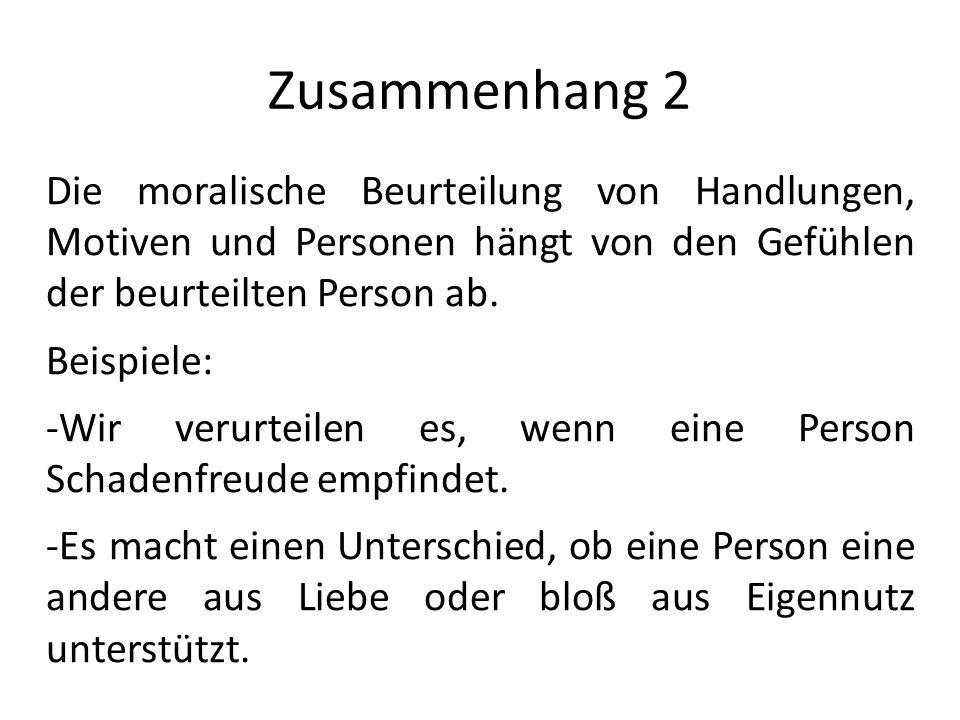 Zusammenhang 2 Die moralische Beurteilung von Handlungen, Motiven und Personen hängt von den Gefühlen der beurteilten Person ab. Beispiele: -Wir verur