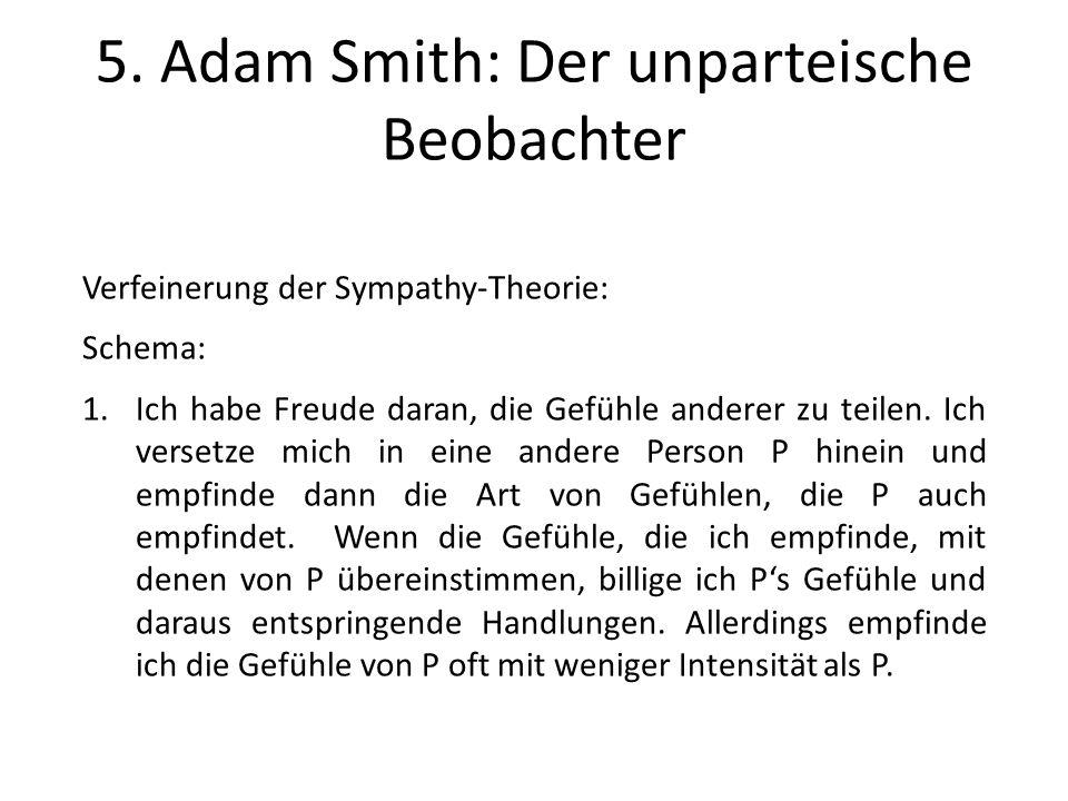 5. Adam Smith: Der unparteische Beobachter Verfeinerung der Sympathy-Theorie: Schema: 1.Ich habe Freude daran, die Gefühle anderer zu teilen. Ich vers
