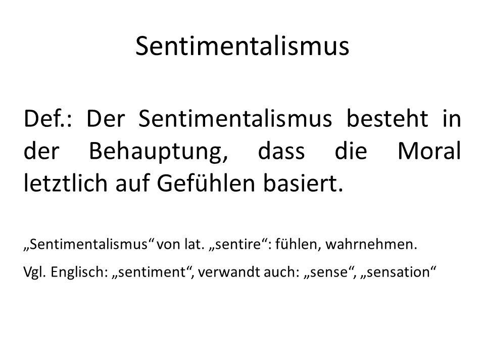 Sentimentalismus Def.: Der Sentimentalismus besteht in der Behauptung, dass die Moral letztlich auf Gefühlen basiert. Sentimentalismus von lat. sentir