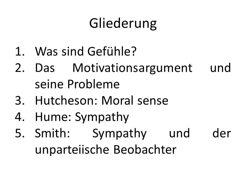 Gliederung 1.Was sind Gefühle? 2.Das Motivationsargument und seine Probleme 3.Hutcheson: Moral sense 4.Hume: Sympathy 5.Smith: Sympathy und der unpart