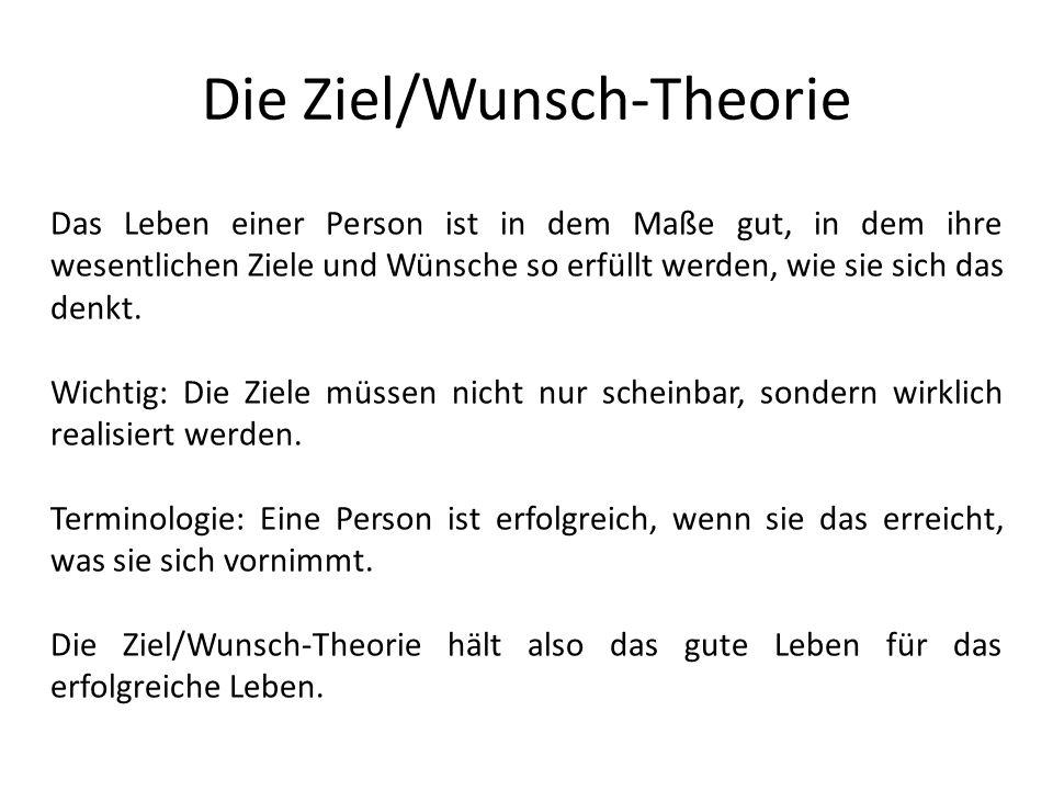 Die Ziel/Wunsch-Theorie Das Leben einer Person ist in dem Maße gut, in dem ihre wesentlichen Ziele und Wünsche so erfüllt werden, wie sie sich das denkt.
