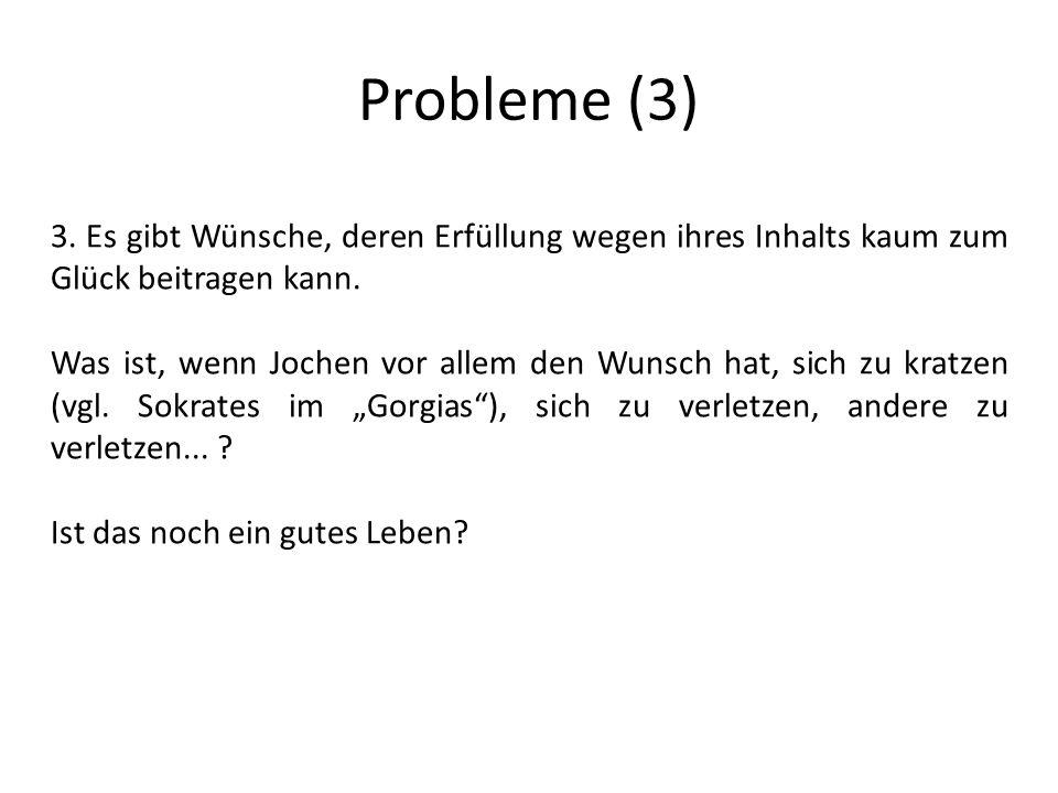 Probleme (3) 3.Es gibt Wünsche, deren Erfüllung wegen ihres Inhalts kaum zum Glück beitragen kann.
