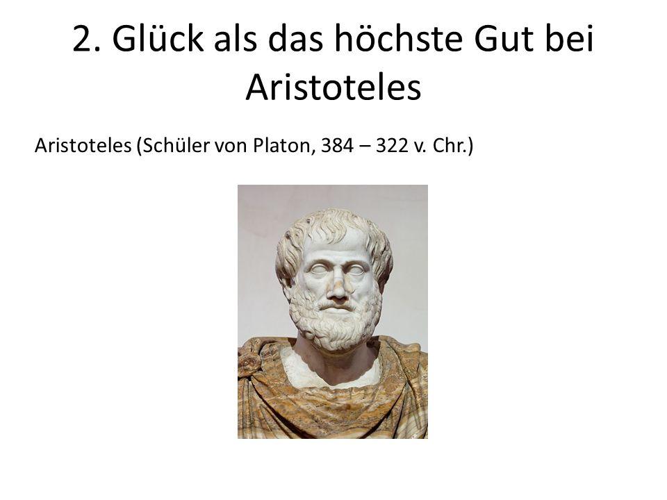 2. Glück als das höchste Gut bei Aristoteles Aristoteles (Schüler von Platon, 384 – 322 v. Chr.)