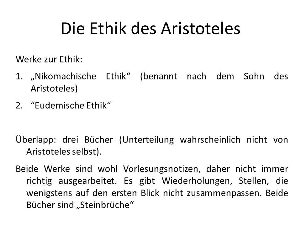 Die Ethik des Aristoteles Werke zur Ethik: 1.Nikomachische Ethik (benannt nach dem Sohn des Aristoteles) 2.Eudemische Ethik Überlapp: drei Bücher (Unterteilung wahrscheinlich nicht von Aristoteles selbst).