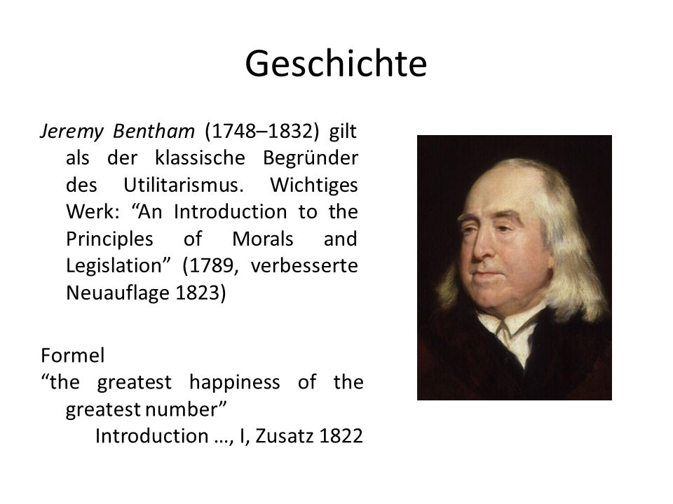 Geschichte Jeremy Bentham (1748–1832) gilt als der klassische Begründer des Utilitarismus. Wichtiges Werk: An Introduction to the Principles of Morals