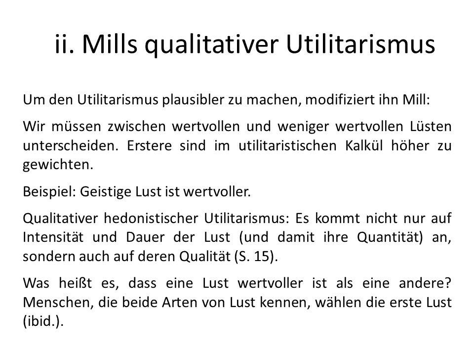 ii. Mills qualitativer Utilitarismus Um den Utilitarismus plausibler zu machen, modifiziert ihn Mill: Wir müssen zwischen wertvollen und weniger wertv