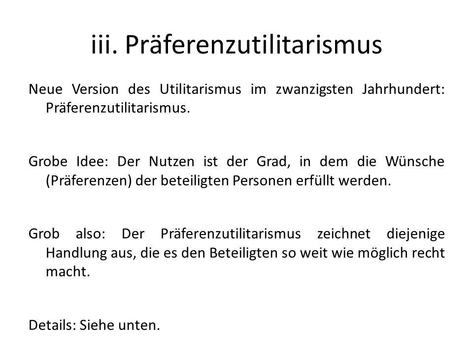 iii. Präferenzutilitarismus Neue Version des Utilitarismus im zwanzigsten Jahrhundert: Präferenzutilitarismus. Grobe Idee: Der Nutzen ist der Grad, in