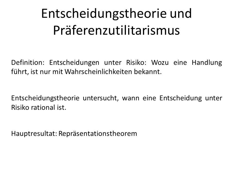 Entscheidungstheorie und Präferenzutilitarismus Definition: Entscheidungen unter Risiko: Wozu eine Handlung führt, ist nur mit Wahrscheinlichkeiten bekannt.