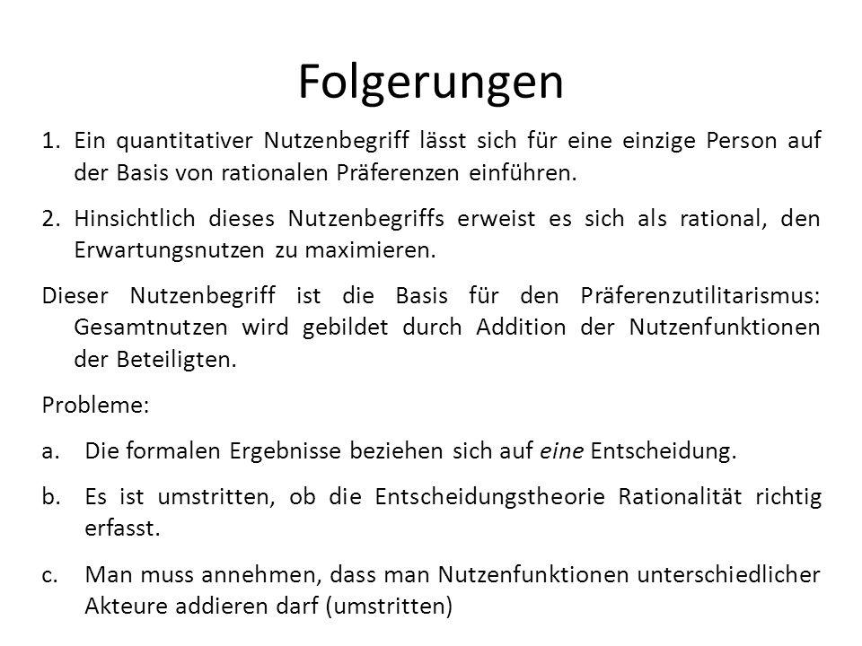 Folgerungen 1.Ein quantitativer Nutzenbegriff lässt sich für eine einzige Person auf der Basis von rationalen Präferenzen einführen.