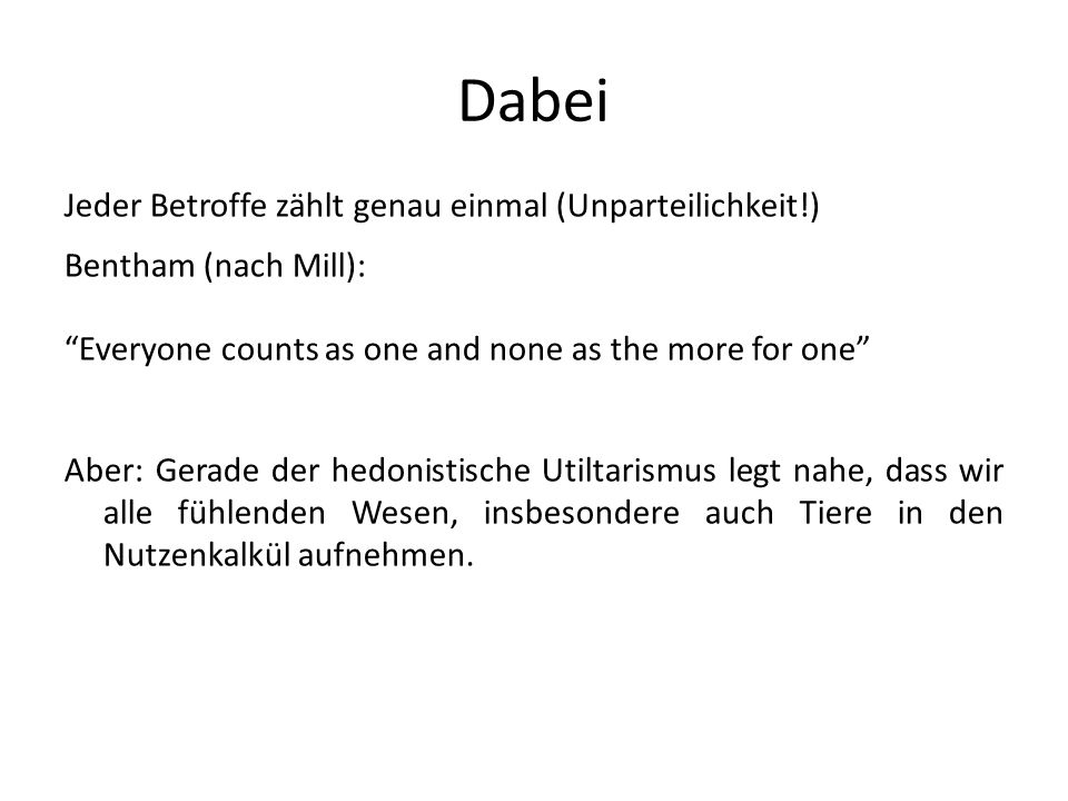 Dabei Jeder Betroffe zählt genau einmal (Unparteilichkeit!) Bentham (nach Mill): Everyone counts as one and none as the more for one Aber: Gerade der