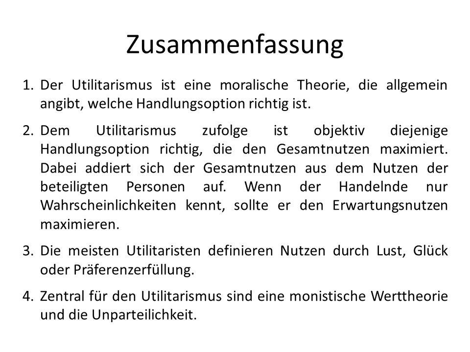 Zusammenfassung 1.Der Utilitarismus ist eine moralische Theorie, die allgemein angibt, welche Handlungsoption richtig ist.
