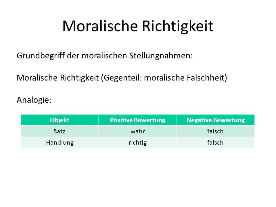 Moralische Richtigkeit Grundbegriff der moralischen Stellungnahmen: Moralische Richtigkeit (Gegenteil: moralische Falschheit) Analogie: ObjektPositive BewertungNegative Bewertung Satzwahrfalsch Handlungrichtigfalsch