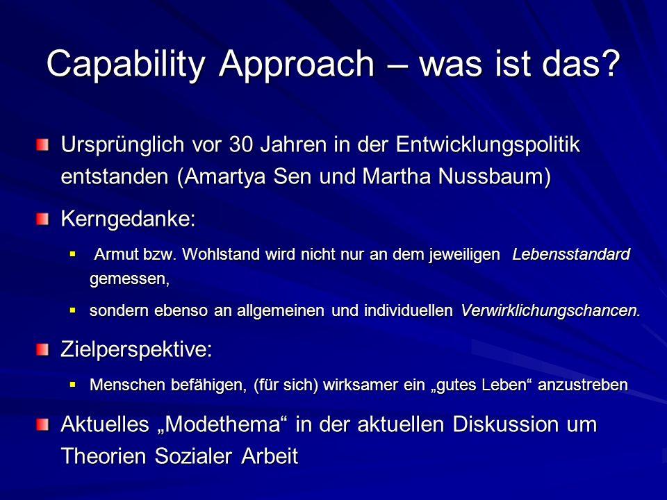 Capability Approach – was ist das? Ursprünglich vor 30 Jahren in der Entwicklungspolitik entstanden (Amartya Sen und Martha Nussbaum) Kerngedanke: Arm