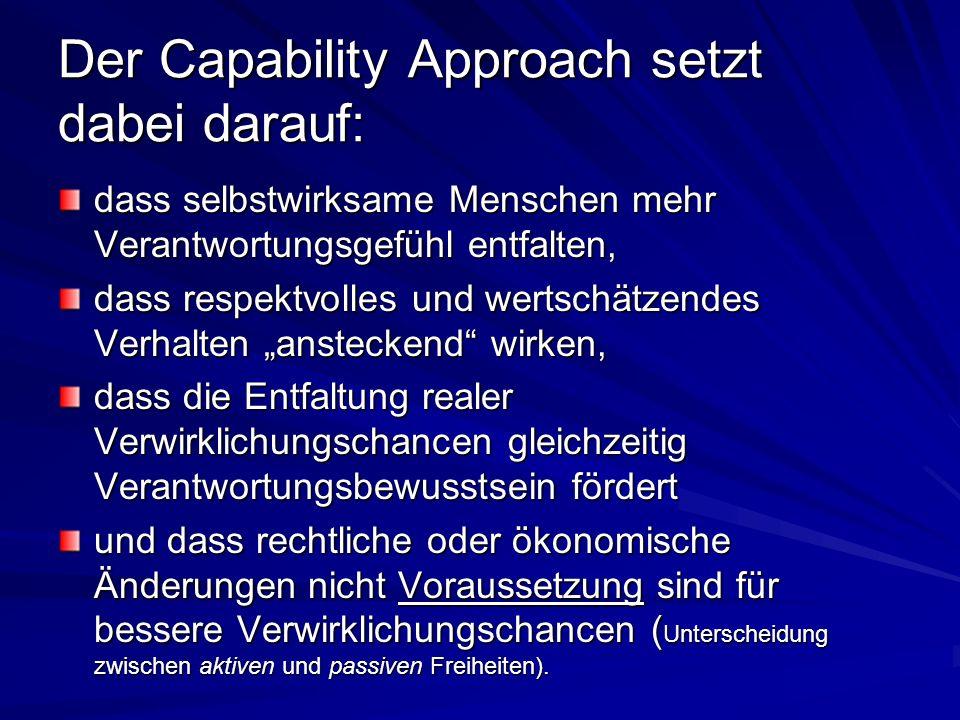 Der Capability Approach ist somit ein gerechtigkeitstheoretischer Ansatz, ein Ansatz, der allerdings nicht allgemeingültig zu definieren sucht, was gerecht ist, für den vielmehr der Diskurs darüber zentral ist, was als gerecht oder ungerecht empfunden wird, - und der dabei ungleiche Fähigkeiten und Voraussetzungen zu berücksichtigen sucht.