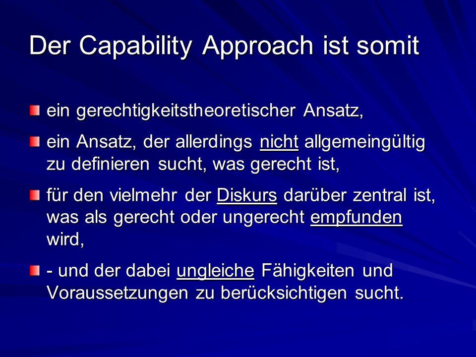 Der Capability Approach ist somit ein gerechtigkeitstheoretischer Ansatz, ein Ansatz, der allerdings nicht allgemeingültig zu definieren sucht, was ge