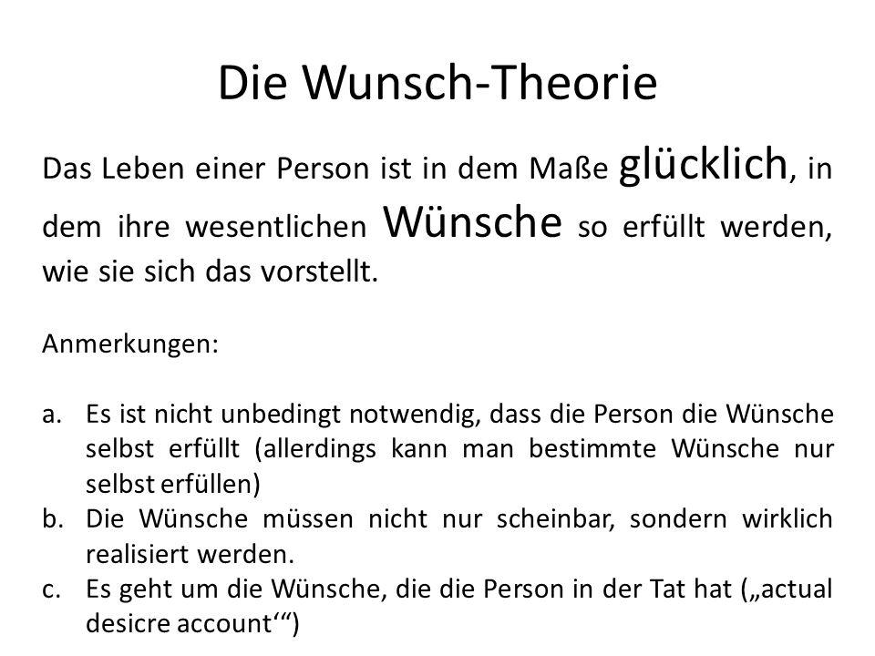 Die Wunsch-Theorie Das Leben einer Person ist in dem Maße glücklich, in dem ihre wesentlichen Wünsche so erfüllt werden, wie sie sich das vorstellt.